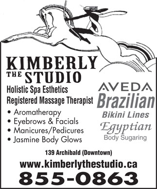 Kimberly The Studio (506-855-0863) - Annonce illustrée - www.kimberlythestudio.ca 855-0863 139 Archibald (Downtown) Holistic Spa Esthetics Holistic Spa Esthetics Registered Massage Therapist Brazilian Aromatherapy Bikini Lines Registered Massage Therapist Brazilian Aromatherapy Bikini Lines Eyebrows & Facials Egyptian Manicures/Pedicures Body Sugaring Jasmine Body Glows 139 Archibald (Downtown) www.kimberlythestudio.ca 855-0863 Eyebrows & Facials Egyptian Manicures/Pedicures Body Sugaring Jasmine Body Glows