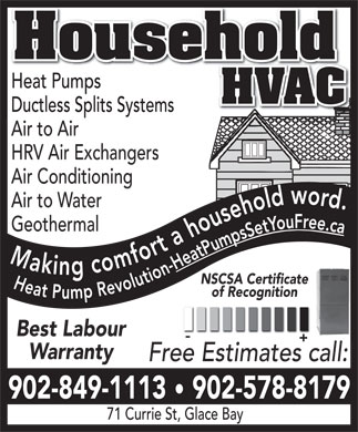 Household Hvac (902-578-8179) - Annonce illustr&eacute;e - Household Heat PumpsHeat Pumps HVAC Ductless Splits SystemsDuctless Splits Systems Air to Air HRV Air Exchangers Air Conditioning Air to Water Geothermal Making comfort a household word. Heat Pump Revolution-Heat Pumps Set You Free.ca NSCSA Certificate of Recognition Best Labour Warranty Free Estimates call: 902-849-1113   902-578-8179 71 Currie St, Glace Bay Household Heat PumpsHeat Pumps HVAC Ductless Splits SystemsDuctless Splits Systems Air to Air HRV Air Exchangers Air Conditioning Air to Water Geothermal Making comfort a household word. Heat Pump Revolution-Heat Pumps Set You Free.ca NSCSA Certificate of Recognition Best Labour Warranty Free Estimates call: 902-849-1113   902-578-8179 71 Currie St, Glace Bay