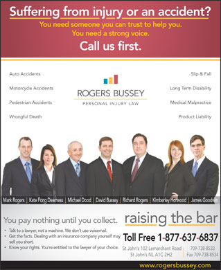 Rogers Bussey Lawyers (1-877-637-6837) - Annonce illustrée - David Bussey Richard Rogers Kimberley Horwood James Goodwin raising the bar You pay nothing until you collect. Talk to a lawyer, not a machine. We don t use voicemail. Get the facts. Dealing with an insurance company yourself may Toll Free 1-877-637-6837 sell you short. Know your rights. You re entitled to the lawyer of your choice. 709-738-8533St John s 102 Lemarchant Road St John s NL A1C 2H2 Fax 709-738-8534 www.rogersbussey.com Suffering from injury or an accident? You need someone you can trust to help you. You need a strong voice. Call us first. Auto Accidents Slip & Fall Motorcycle Accidents Long Term Disability Pedestrian Accidents Medical Malpractice Wrongful Death Product Liability Mark Rogers Kate Fong Dearness Michael Dood Suffering from injury or an accident? You need someone you can trust to help you. You need a strong voice. Call us first. Auto Accidents Slip & Fall Motorcycle Accidents Long Term Disability Pedestrian Accidents Medical Malpractice Wrongful Death Product Liability Mark Rogers Kate Fong Dearness Michael Dood David Bussey Richard Rogers Kimberley Horwood James Goodwin raising the bar You pay nothing until you collect. Talk to a lawyer, not a machine. We don t use voicemail. Get the facts. Dealing with an insurance company yourself may Toll Free 1-877-637-6837 sell you short. Know your rights. You re entitled to the lawyer of your choice. 709-738-8533St John s 102 Lemarchant Road St John s NL A1C 2H2 Fax 709-738-8534 www.rogersbussey.com