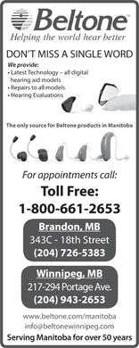 Beltone Hearing Care Centres (1-800-661-2653) - Display Ad - DON T MISS A SINGLE WORD We provide: Latest Technology - all digital hearing aid models Repairs to all models Hearing Evaluations The only source for Beltone products in Manitoba For appointments call: Toll Free: 1-800-661-2653 Brandon, MB 343C - 18th Street (204) 726-5383 Winnipeg, MB 217-294 Portage Ave. (204) 943-2653 www.beltone.com/manitoba info@beltonewinnipeg.com Serving Manitoba for over 50 years
