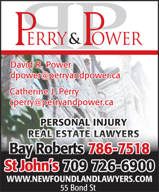 Perry & Power (709-726-6900) - Display Ad - David R. Power dpower@perryandpower.ca Catherine J. Perry cperry@perryandpower.ca PERSONAL INJURY REAL ESTATE LAWYERSREAL ESTATE LAWYERS 786-7518Bay Roberts 70909 726-6900St John s WWW.NEWFOUNDLANDLAWYERS.COM 55 Bond St  David R. Power dpower@perryandpower.ca Catherine J. Perry cperry@perryandpower.ca PERSONAL INJURY REAL ESTATE LAWYERSREAL ESTATE LAWYERS 786-7518Bay Roberts 70909 726-6900St John s WWW.NEWFOUNDLANDLAWYERS.COM 55 Bond St