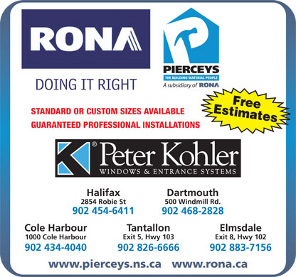 Rona (902-468-2828) - Annonce illustrée - 500 Windmill Rd. 902 454-6411 902 468-2828 Cole Harbour Tantallon Elmsdale Exit 5, Hwy 103 Exit 8, Hwy 102 1000 Cole Harbour 902 434-4040 902 826-6666 902 883-7156 www.pierceys.ns.ca   www.rona.ca 2854 Robie St EstimatesFree Tantallon Elmsdale Exit 5, Hwy 103 Exit 8, Hwy 102 1000 Cole Harbour 902 434-4040 902 826-6666 902 883-7156 EstimatesFree STANDARD OR CUSTOM SIZES AVAILABLE GUARANTEED PROFESSIONAL INSTALLATIONS Halifax Dartmouth 2854 Robie St 500 Windmill Rd. 902 454-6411 902 468-2828 Cole Harbour www.pierceys.ns.ca   www.rona.ca STANDARD OR CUSTOM SIZES AVAILABLE GUARANTEED PROFESSIONAL INSTALLATIONS Halifax Dartmouth