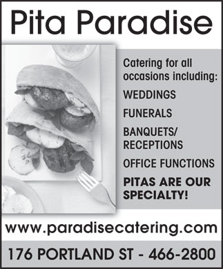 Pita Paradise (902-466-2800) - Annonce illustrée - Pita Paradise Catering for all occasions including: WEDDINGS FUNERALS BANQUETS/ RECEPTIONS OFFICE FUNCTIONS PITAS ARE OUR SPECIALTY! www.paradisecatering.com 176 PORTLAND ST - 466-2800