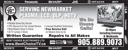 Best Choice Electronics Ltd (905-889-9073) - Annonce illustrée - OVERYRS30 OF SERVICE& SERVING NEWMARKET PLASMA, LCD, DLP, HDTV We Do Reliable Same-Day Service House 10% Discount for Our Valued Seniors Licensed Qualified Technicians Calls! Most Repairs Done In-Home Free Service Call 24 Hours All TV Lamps In Stock on Repairs Done by Us Including Evenings Written Guarantee Repairs to All MakesMakes & WeekendsWeekends BEST CHOICE ELECTRONICS LTD 905.889.9073 www.BestChoiceTV.ca