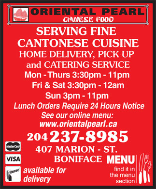 Oriental Pearl Chinese Food (204-237-8985) - Display Ad - SERVING FINE CANTONESE CUISINE HOME DELIVERY, PICK UP and CATERING SERVICE Mon - Thurs 3:30pm - 11pm Fri & Sat 3:30pm - 12am Sun 3pm - 11pm Lunch Orders Require 24 Hours Notice See our online menu: www.orientalpearl.ca 204 237-8985 407 MARION - ST. BONIFACE available for delivery SERVING FINE CANTONESE CUISINE HOME DELIVERY, PICK UP and CATERING SERVICE Mon - Thurs 3:30pm - 11pm Fri & Sat 3:30pm - 12am Sun 3pm - 11pm Lunch Orders Require 24 Hours Notice See our online menu: www.orientalpearl.ca 204 237-8985 407 MARION - ST. BONIFACE available for delivery