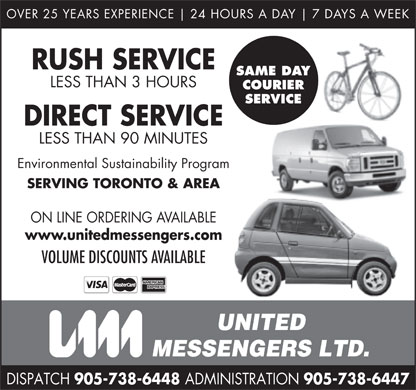 United Messengers Ltd Toronto Ontario Dispatch (905-738-6448) - Annonce illustrée - OVER 25 YEARS EXPERIENCE 24 HOURS A DAY 7 DAYS A WEEK RUSH SERVICE SAME DAY LESS THAN 3 HOURS COURIER SERVICE DIRECT SERVICE LESS THAN 90 MINUTES Environmental Sustainability Program SERVING TORONTO & AREA ON LINE ORDERING AVAILABLE www.unitedmessengers.com VOLUME DISCOUNTS AVAILABLE UNITED MESSENGERS LTD. DISPATCH 905-738-6448 ADMINISTRATION 905-738-6447  OVER 25 YEARS EXPERIENCE 24 HOURS A DAY 7 DAYS A WEEK RUSH SERVICE SAME DAY LESS THAN 3 HOURS COURIER SERVICE DIRECT SERVICE LESS THAN 90 MINUTES Environmental Sustainability Program SERVING TORONTO & AREA ON LINE ORDERING AVAILABLE www.unitedmessengers.com VOLUME DISCOUNTS AVAILABLE UNITED MESSENGERS LTD. DISPATCH 905-738-6448 ADMINISTRATION 905-738-6447  OVER 25 YEARS EXPERIENCE 24 HOURS A DAY 7 DAYS A WEEK RUSH SERVICE SAME DAY LESS THAN 3 HOURS COURIER SERVICE DIRECT SERVICE LESS THAN 90 MINUTES Environmental Sustainability Program SERVING TORONTO & AREA ON LINE ORDERING AVAILABLE www.unitedmessengers.com VOLUME DISCOUNTS AVAILABLE UNITED MESSENGERS LTD. DISPATCH 905-738-6448 ADMINISTRATION 905-738-6447  OVER 25 YEARS EXPERIENCE 24 HOURS A DAY 7 DAYS A WEEK RUSH SERVICE SAME DAY LESS THAN 3 HOURS COURIER SERVICE DIRECT SERVICE LESS THAN 90 MINUTES Environmental Sustainability Program SERVING TORONTO & AREA ON LINE ORDERING AVAILABLE www.unitedmessengers.com VOLUME DISCOUNTS AVAILABLE UNITED MESSENGERS LTD. DISPATCH 905-738-6448 ADMINISTRATION 905-738-6447