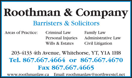 Roothman & Company (867-667-4664) - Display Ad - Roothman & Company Barristers & Solicitors Criminal Law Family LawAreas of Practice: Personal Injuries Administrative Law Wills & Estates Civil Litigation 203-4133 4th Avenue, Whitehorse, YT, Y1A 1H8 Tel. 867.667.4664  or  867.667.4670 Fax 867.667.4665 www.roothmanlaw.ca    Email: roothmanlaw@northwestel.net