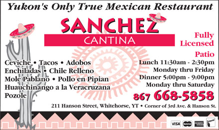 Sanchez Cantina (867-668-5858) - Annonce illustr&eacute;e - Yukon's Only True Mexican Restaurant Fully Licensed Patio Lunch 11:30am - 2:30pm Ceviche   Tacos   Adobos   Tacos   Adobos Monday thru Friday Enchiladas   Chile RellenoEnchiladas   Chile Relleno Dinner 5:00pm - 9:00pm Mole Pablano   Pollo en PipianMole Pablano   Pollo en Pipian Monday thru Saturday Huauchinango a la Veracruzana Pozole 867 668-5858 211 Hanson Street, Whitehorse, YT Corner of 3rd Ave. &amp; Hanson St.