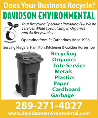 Davidson Environmental (905-651-1279) - Annonce illustrée - Does Your Business Recycle? Your Recycling Specialist Providing Full Waste Services While Specializing in Organics and All Recyclables Operating from St Catharines since 1996 Serving Niagara, Hamilton, Kitchener & Golden Horseshoe Recycling Organics Tote Service Metals Plastics Paper Cardboard Garbage 289-271-4027 www.davidsonenvironmental.com