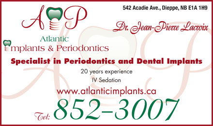 Atlantic Implants & Periodontics (506-852-3007) - Display Ad - 542 Acadie Ave., Dieppe, NB E1A 1H9 Dr. Jean-Pierre Lacroix Specialist in Periodontics and Dental Implants 20 years experience IV Sedation www.atlanticimplants.ca Tel: 852-3007