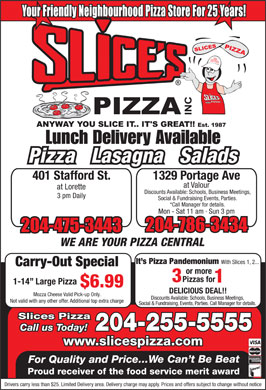 Slices Pizza (204-255-5555) - Annonce illustrée - Lunch Delivery Available Pizza   Lasagna   Salads 401 Stafford St. 1329 Portage Ave at Valour at Lorette Discounts Available: Schools, Business Meetings, 3 pm Daily Social & Fundraising Events, Parties. *Call Manager for details. Mon - Sat 11 am  Sun 3 pm WE ARE YOUR PIZZA CENTRAL It s Pizza Pandemonium With Slices 1, 2... Carry-Out Special or more Pizzas for 3 1 1-14  Large Pizza $6.99 DELICIOUS DEAL!! Mozza Cheese Valid Pick-up Only. Discounts Available: Schools, Business Meetings, Not valid with any other offer. Additional top extra charge Social & Fundraising, Events, Parties. Call Manager for details. Slices Pizza 204-255-5555 Call us Today! www.slicespizza.com For Quality and Price...We Can t Be Beat Proud receiver of the food service merit award Drivers carry less than $25. Limited Delivery area. Delivery charge may apply. Prices and offers subject to change without notice