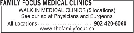 Family Focus Medical Clinics All Locations (902-701-8051) - Display Ad - WALK IN MEDICAL CLINICS (5 locations) See our ad at Physicians and Surgeons www.thefamilyfocus.ca WALK IN MEDICAL CLINICS (5 locations) See our ad at Physicians and Surgeons www.thefamilyfocus.ca