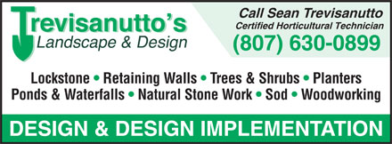 Trevisanutto's Landscape And Design (807-630-0899) - Annonce illustrée - Call Sean Trevisanutto Certified Horticultural Technician (807) 630-0899 Lockstone   Retaining Walls   Trees & Shrubs   Planters Ponds & Waterfalls   Natural Stone Work   Sod   Woodworking DESIGN & DESIGN IMPLEMENTATION