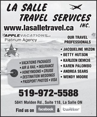 Lasalle Travel Services Inc (519-972-5588) - Annonce illustrée - www.lasalletravel.ca APPLEVACATIONSACATIONS OUR TRAVEL Platinum Agency PROFESSIONALS JACQUELINE MIZON  JACQUELINE MI E VACATIONS PACKAGES AIR & RAIL   INSURANCE ANDREA SEARS  ANDREA SEARS HONEYMOONS   CRUISE WENDY MOORE  WENDY MOORE DESTINATION WEDDINGS PASSPORT PHOTOS   VISA 519-972-5588519-972-5588 5841 Malden Rd.,Suite 118, La Salle ON Find us on & www.lasalletravel.ca APPLEVACATIONSACATIONS OUR TRAVEL Platinum Agency PROFESSIONALS JACQUELINE MIZON  JACQUELINE MI E VACATIONS PACKAGES AIR & RAIL   INSURANCE ANDREA SEARS  ANDREA SEARS HONEYMOONS   CRUISE WENDY MOORE  WENDY MOORE DESTINATION WEDDINGS PASSPORT PHOTOS   VISA 519-972-5588519-972-5588 5841 Malden Rd.,Suite 118, La Salle ON Find us on &