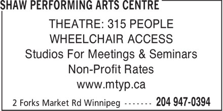 Shaw Performing Arts Centre (204-947-0394) - Annonce illustrée - THEATRE: 315 PEOPLE WHEELCHAIR ACCESS Studios For Meetings & Seminars Non-Profit Rates www.mtyp.ca  THEATRE: 315 PEOPLE WHEELCHAIR ACCESS Studios For Meetings & Seminars Non-Profit Rates www.mtyp.ca