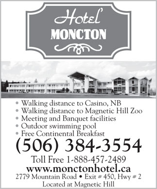 Hotel Moncton (506-384-3554) - Display Ad - Walking distance to Magnetic Hill Zoo Meeting and Banquet facilities Outdoor swimming pool Free Continental Breakfast (506) 384-3554 Toll Free 1-888-457-2489 www.monctonhotel.ca 2779 Mountain Road   Exit # 450, Hwy # 2 Located at Magnetic Hill Walking distance to Casino, NB Walking distance to Casino, NB Walking distance to Magnetic Hill Zoo Meeting and Banquet facilities Outdoor swimming pool Free Continental Breakfast (506) 384-3554 Toll Free 1-888-457-2489 www.monctonhotel.ca 2779 Mountain Road   Exit # 450, Hwy # 2 Located at Magnetic Hill