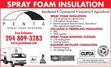 Penta Protective Coatings Ltd (204-992-2603) - Annonce illustrée - SPRAY FOAM INSULATION Residential   Commercial   Industrial   Agricultural SPRAY FOAM INSULATION 1/2 LB Icynene low density foam 2 LB medium density foam General purpose foam for barns, Quonsets or other agricultural applications CELLULOSE & FIBREGLASS INSULATION Attic Free Estimates Wall injection SPRAY FOAM ROOFING SYSTEMS 3 LB roofing foam 204 809-3283 Coating Systems www.pentafoam.com BUILDING ENVELOPE CONSULTING Thermal Imaging Air Leakage testing + A SPRAY FOAM INSULATION Residential   Commercial   Industrial   Agricultural SPRAY FOAM INSULATION 1/2 LB Icynene low density foam 2 LB medium density foam General purpose foam for barns, Quonsets or other agricultural applications CELLULOSE & FIBREGLASS INSULATION Attic Free Estimates Wall injection SPRAY FOAM ROOFING SYSTEMS 3 LB roofing foam 204 809-3283 Coating Systems www.pentafoam.com BUILDING ENVELOPE CONSULTING Thermal Imaging Air Leakage testing + A