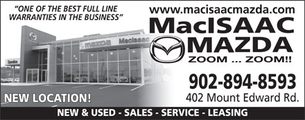 MacIsaac Mazda (902-894-8593) - Display Ad - ONE OF THE BEST FULL LINE www.macisaacmazda.com WARRANTIES IN THE BUSINESS 902-894-8593 402 Mount Edward Rd. NEW LOCATION! NEW & USED - SALES - SERVICE - LEASING ONE OF THE BEST FULL LINE www.macisaacmazda.com WARRANTIES IN THE BUSINESS 902-894-8593 402 Mount Edward Rd. NEW LOCATION! NEW & USED - SALES - SERVICE - LEASING