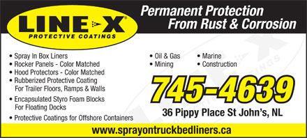 Line X Coatings (709-745-4639) - Display Ad - Permanent Protection From Rust & Corrosion Spray In Box Liners Oil & Gas Marine Rocker Panels - Color Matched Mining Construction Hood Protectors - Color Matched Rubberized Protective Coating For Trailer Floors, Ramps & Walls 745-4639 Encapsulated Styro Foam Blocks For Floating Docks 36 Pippy Place St John s, NL Protective Coatings for Offshore Containers www.sprayontruckbedliners.ca Permanent Protection From Rust & Corrosion Spray In Box Liners Oil & Gas Marine Rocker Panels - Color Matched Mining Construction Hood Protectors - Color Matched Rubberized Protective Coating For Trailer Floors, Ramps & Walls 745-4639 Encapsulated Styro Foam Blocks For Floating Docks 36 Pippy Place St John s, NL Protective Coatings for Offshore Containers www.sprayontruckbedliners.ca