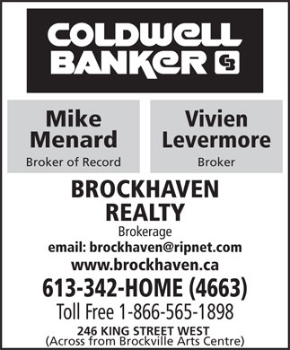 Coldwell Banker Brockhaven Realty (613-342-4663) - Display Ad - 613-342-HOME (4663) Toll Free 1-866-565-1898 246 KING STREET WEST (Across from Brockville Arts Centre) Mike Vivien Menard Levermore Broker of Record Broker BROCKHAVEN REALTY Brokerage www.brockhaven.ca