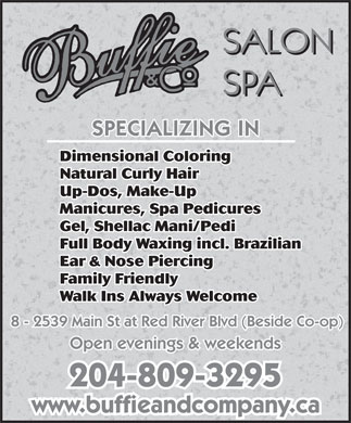 Buffie & Co Salon Spa (204-334-2833) - Display Ad - Dimensional Coloring Natural Curly Hair Up-Dos, Make-Up Manicures, Spa Pedicures Gel, Shellac Mani/Pedi Full Body Waxing incl. Brazilian Ear & Nose Piercing Family Friendly Walk Ins Always Welcome 8 - 2539 Main St at Red River Blvd (Beside Co-op) Open evenings & weekends 204-809-3295 www.buffieandcompany.ca Dimensional Coloring Natural Curly Hair Up-Dos, Make-Up Manicures, Spa Pedicures Gel, Shellac Mani/Pedi Full Body Waxing incl. Brazilian Ear & Nose Piercing Family Friendly Walk Ins Always Welcome 8 - 2539 Main St at Red River Blvd (Beside Co-op) Open evenings & weekends 204-809-3295 www.buffieandcompany.ca  Dimensional Coloring Natural Curly Hair Up-Dos, Make-Up Manicures, Spa Pedicures Gel, Shellac Mani/Pedi Full Body Waxing incl. Brazilian Ear & Nose Piercing Family Friendly Walk Ins Always Welcome 8 - 2539 Main St at Red River Blvd (Beside Co-op) Open evenings & weekends 204-809-3295 www.buffieandcompany.ca Dimensional Coloring Natural Curly Hair Up-Dos, Make-Up Manicures, Spa Pedicures Gel, Shellac Mani/Pedi Full Body Waxing incl. Brazilian Ear & Nose Piercing Family Friendly Walk Ins Always Welcome 8 - 2539 Main St at Red River Blvd (Beside Co-op) Open evenings & weekends 204-809-3295 www.buffieandcompany.ca