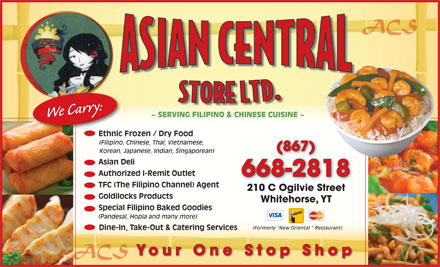 Asian Central Store (867-668-2818) - Display Ad - ACS We Carry: ~ SERVING FILIPINO & CHINESE CUISINE ~ Ethnic Frozen / Dry Food Ethnic (Filipino, Chinese, Thai, Vietnamese, (867) Korean, Japanese, Indian, Singaporean) Asian Deli Authorized I-Remit Outlet 668-2818 TFC (The Filipino Channel) Agent 210 C Ogilvie Street210COgilvieStreet Goldilocks Products Whitehorse, YT Special Filipino Baked Goodies (Pandesal, Hopia and many more) (Formerly  New Oriental   Restaurant) Dine-In, Take-Out & Catering Services Your One Stop Shop ACSACS