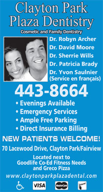 Clayton Park Plaza Dentistry (902-982-6669) - Display Ad - Dr. Robyn Archer Dr. David Moore Dr. Sherrie Wills Dr. Patricia Brady Dr. Yvon Saulnier (Service en fran&ccedil;ais) 443-8664 Evenings Available Emergency Services Ample Free Parking Direct Insurance Billing NEW PATIENTS WELCOME! 70 Lacewood Drive, Clayton Park/Fairview Located next to Goodlife Co-Ed Fitness Needs and Greco Pizza www.claytonparkplazadental.com  Dr. Robyn Archer Dr. David Moore Dr. Sherrie Wills Dr. Patricia Brady Dr. Yvon Saulnier (Service en fran&ccedil;ais) 443-8664 Evenings Available Emergency Services Ample Free Parking Direct Insurance Billing NEW PATIENTS WELCOME! 70 Lacewood Drive, Clayton Park/Fairview Located next to Goodlife Co-Ed Fitness Needs and Greco Pizza www.claytonparkplazadental.com