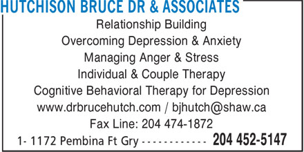 Hutchison Bruce Dr & Associates (204-452-5147) - Display Ad - Relationship Building Overcoming Depression & Anxiety Managing Anger & Stress Individual & Couple Therapy Cognitive Behavioral Therapy for Depression www.drbrucehutch.com / bjhutch@shaw.ca Fax Line: 204 474-1872
