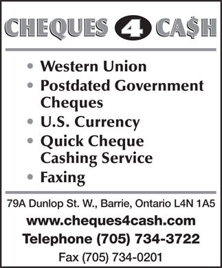 Cheques 4 Cash (705-734-3722) - Display Ad - Western Union Postdated Government Cheques U.S. Currency Quick Cheque Cashing Service Faxing 79A Dunlop St. W., Barrie, Ontario L4N 1A5 www.cheques4cash.com Telephone (705) 734-3722 Fax (705) 734-0201 Western Union Postdated Government Cheques U.S. Currency Quick Cheque Cashing Service Faxing 79A Dunlop St. W., Barrie, Ontario L4N 1A5 www.cheques4cash.com Telephone (705) 734-3722 Fax (705) 734-0201