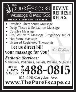 Pure Escape Massage Therapy Body Mind & Spirit Shop (204-488-0815) - Annonce illustrée - REVIVE REFRESH Massage & Medi Spa RELAX THE NEXT STEP IN HEALTH & BEAUTY Swedish Therapeutic Massage Deep Tissue & Relaxation Massage Couples Massage Pre/Post Natal Massage (Pregnancy Table) Hot Stone Massage Licensed Registered Therapists Let us direct bill your massage for you! Esthetic Services: Manicures, Pedicures, Facials, Waxing, Sugaring OPEN 7 DAYS 488-0815 A WEEK 204 102-698 Corydon Ave. www.ThePureEscape.ca