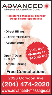 Advanced Massage & Laser Therapy Clinic (204-474-2020) - Display Ad - Registered Massage Therapy Deep Tissue Specialists - Direct Billing - LASER THERAPY - Acupuncture Visit Our Website for Open 7 Days $10.00 Off 9 - 9 pm - Ample Parking Free Consultations 2020 Corydon Ave ( ) 204 474-2020 www.advanced-massage.ca