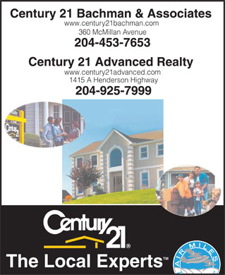 Century 21 Bachman & Associates (204-453-7653) - Display Ad - Century 21 Bachman & Associates www.centur y21bachman.com 360 McMillan Avenue 204-453-7653 Century 21 Advanced Realty www.century21advanced.com 1415 A Henderson Highway 204-925-7999 TM The Local Experts  Century 21 Bachman & Associates www.centur y21bachman.com 360 McMillan Avenue 204-453-7653 Century 21 Advanced Realty www.century21advanced.com 1415 A Henderson Highway 204-925-7999 TM The Local Experts