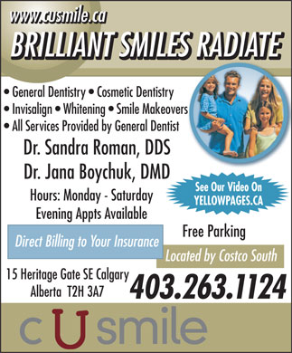 C U Smile Dental Care (403-727-0228) - Display Ad - www.cusmile.ca BRILLIANT SMILES RADIATE General Dentistry   Cosmetic Dentistry Invisalign   Whitening   Smile Makeovers All Services Provided by General Dentist Dr. Sandra Roman, DDS Dr. Jana Boychuk, DMD See Our Video On Hours: Monday - Saturday YELLOWPAGES.CA Evening Appts Available Free Parking Direct Billing to Your Insurance Located by Costco South 15 Heritage Gate SE Calgary Alberta  T2H 3A7 403.263.1124 www.cusmile.ca BRILLIANT SMILES RADIATE General Dentistry   Cosmetic Dentistry Invisalign   Whitening   Smile Makeovers All Services Provided by General Dentist Dr. Sandra Roman, DDS Dr. Jana Boychuk, DMD See Our Video On Hours: Monday - Saturday YELLOWPAGES.CA Evening Appts Available Free Parking Direct Billing to Your Insurance Located by Costco South 15 Heritage Gate SE Calgary Alberta  T2H 3A7 403.263.1124  www.cusmile.ca BRILLIANT SMILES RADIATE General Dentistry   Cosmetic Dentistry Invisalign   Whitening   Smile Makeovers All Services Provided by General Dentist Dr. Sandra Roman, DDS Dr. Jana Boychuk, DMD See Our Video On Hours: Monday - Saturday YELLOWPAGES.CA Evening Appts Available Free Parking Direct Billing to Your Insurance Located by Costco South 15 Heritage Gate SE Calgary Alberta  T2H 3A7 403.263.1124 www.cusmile.ca BRILLIANT SMILES RADIATE General Dentistry   Cosmetic Dentistry Invisalign   Whitening   Smile Makeovers All Services Provided by General Dentist Dr. Sandra Roman, DDS Dr. Jana Boychuk, DMD See Our Video On Hours: Monday - Saturday YELLOWPAGES.CA Evening Appts Available Free Parking Direct Billing to Your Insurance Located by Costco South 15 Heritage Gate SE Calgary Alberta  T2H 3A7 403.263.1124