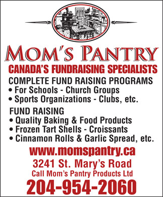 Mom's Pantry Products Ltd (204-954-2060) - Display Ad - Frozen Tart Shells - Croissants Cinnamon Rolls & Garlic Spread, etc. www.momspantry.ca 3241 St. Mary s Road Call Mom s Pantry Products Ltd 204-954-2060 CANADA S FUNDRAISING SPECIALISTS COMPLETE FUND RAISING PROGRAMS For Schools - Church Groups Sports Organizations - Clubs, etc. FUND RAISING Quality Baking & Food Products CANADA S FUNDRAISING SPECIALISTS COMPLETE FUND RAISING PROGRAMS For Schools - Church Groups Sports Organizations - Clubs, etc. FUND RAISING Quality Baking & Food Products Frozen Tart Shells - Croissants Cinnamon Rolls & Garlic Spread, etc. www.momspantry.ca 3241 St. Mary s Road Call Mom s Pantry Products Ltd 204-954-2060