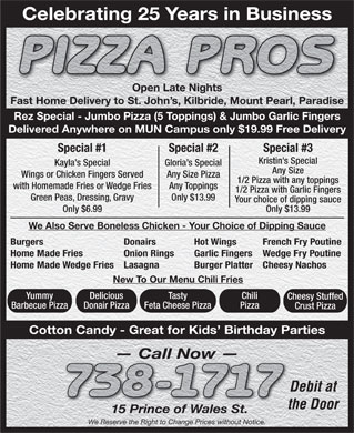 Pizza Pros (709-738-1717) - Display Ad - Celebrating 25 Years in Business Open Late NightsOpen Late Nights Fast Home Delivery to St. John s, Kilbride, Mount Pearl, Paradise Rez Special - Jumbo Pizza (5 Toppings) & Jumbo Garlic Fingers Delivered Anywhere on MUN Campus only $19.99 Free Delivery Special #1 Special #2 Special #3 Kristin s Special Kayla s Special Gloria s Special Any Size Wings or Chicken Fingers Served Any Size Pizza 1/2 Pizza with any toppings with Homemade Fries or Wedge Fries Any Toppings 1/2 Pizza with Garlic Fingers Green Peas, Dressing, Gravy Your choice of dipping sauce Only $6.99 Only $13.99 We Also Serve Boneless Chicken - Your Choice of Dipping Sauce French Fry PoutineBurgers Donairs Hot Wings Wedge Fry PoutineHome Made Fries Onion Rings Garlic Fingers Cheesy NachosHome Made Wedge FriesLasagna Burger Platter New To Our Menu Chili Fries TastyYummy Delicious Chili Cheesy Stuffed Feta Cheese PizzaBarbecue Pizza Donair Pizza Pizza Crust Pizza Cotton Candy - Great for Kids  Birthday Parties Call Now Debit at the Door 15 Prince of Wales St. We Reserve the Right to Change Prices without Notice. Only $13.99 Celebrating 25 Years in Business Open Late NightsOpen Late Nights Fast Home Delivery to St. John s, Kilbride, Mount Pearl, Paradise Rez Special - Jumbo Pizza (5 Toppings) & Jumbo Garlic Fingers Delivered Anywhere on MUN Campus only $19.99 Free Delivery Special #1 Special #2 Special #3 Kristin s Special Kayla s Special Gloria s Special Any Size Wings or Chicken Fingers Served Any Size Pizza 1/2 Pizza with any toppings with Homemade Fries or Wedge Fries Any Toppings 1/2 Pizza with Garlic Fingers Green Peas, Dressing, Gravy Your choice of dipping sauce Only $6.99 Only $13.99 We Also Serve Boneless Chicken - Your Choice of Dipping Sauce French Fry PoutineBurgers Donairs Hot Wings Wedge Fry PoutineHome Made Fries Onion Rings Garlic Fingers Cheesy NachosHome Made Wedge FriesLasagna Burger Platter New To Our Menu Chili Fries TastyYummy Delicious Chili Cheesy Stuffed Feta Cheese PizzaBarbecue Pizza Donair Pizza Pizza Crust Pizza Cotton Candy - Great for Kids  Birthday Parties Call Now Debit at the Door 15 Prince of Wales St. We Reserve the Right to Change Prices without Notice. Only $13.99