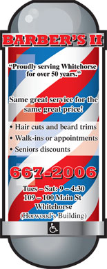 Barber's II (867-667-2006) - Annonce illustr&eacute;e - Proudly serving Whitehorse for over 50 years. Same great service for the same great price! Hair cuts and beard trims Walk-ins or appointments Seniors discounts Tues - Sat: 9 - 4:30 109 - 100 Main St Whitehorse (Horwood s Building)