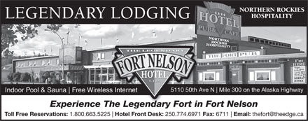 Fort Nelson Hotel (250-774-6971) - Annonce illustrée - NORTHERN ROCKIES HOSPITALITY LEGENDARY LODGING 5110 50th Ave N Mile 300 on the Alaska Highway5110 50th Av Indoor Pool & Sauna Free Wireless Internetess Internet Experience The Legendary Fort in Fort NelsonTheLegendaryFortin Toll Free Reservations: 1.800.663.5225 Hotel Front Desk: 250.774.6971 Fax: 6711 Email: thefort@theedge.ca