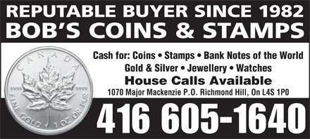 Bob's Coins & Stamps (416-605-1640) - Annonce illustrée - REPUTABLE BUYER SINCE 1982 BOB S COINS & STAMPS Cash for: Coins   Stamps   Bank Notes of the World Gold & Silver   Jewellery   Watches House Calls Available 1070 Major Mackenzie P.O. Richmond Hill, On L4S 1P0