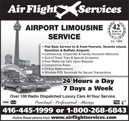 Airflight Services (416-445-1999) - Annonce illustrée - 42 AIRPORT LIMOUSINE Years of Service SERVICE Est. 1969 Flat Rate Service to & from Pearson, Toronto Island, Hamilton & Buffalo Airports Commercial, Corporate & Family Accounts Welcome Out of Town Trips & Special Occasions Free Wake-Up Calls Upon Request Competitive Rates Online Reservations Wireless POS Terminals for Secure Transactions 24 Hours a Day 7 Days a Week Over 100 Radio Dispatched Luxury Cars At Your Service Punctual   Professional   Always 416-445-1999 or 1-800-268-6843 Online Reservations Visit: www.airflightservices.com  42 AIRPORT LIMOUSINE Years of Service SERVICE Est. 1969 Flat Rate Service to & from Pearson, Toronto Island, Hamilton & Buffalo Airports Commercial, Corporate & Family Accounts Welcome Out of Town Trips & Special Occasions Free Wake-Up Calls Upon Request Competitive Rates Online Reservations Wireless POS Terminals for Secure Transactions 24 Hours a Day 7 Days a Week Over 100 Radio Dispatched Luxury Cars At Your Service Punctual   Professional   Always 416-445-1999 or 1-800-268-6843 Online Reservations Visit: www.airflightservices.com  42 AIRPORT LIMOUSINE Years of Service SERVICE Est. 1969 Flat Rate Service to & from Pearson, Toronto Island, Hamilton & Buffalo Airports Commercial, Corporate & Family Accounts Welcome Out of Town Trips & Special Occasions Free Wake-Up Calls Upon Request Competitive Rates Online Reservations Wireless POS Terminals for Secure Transactions 24 Hours a Day 7 Days a Week Over 100 Radio Dispatched Luxury Cars At Your Service Punctual   Professional   Always 416-445-1999 or 1-800-268-6843 Online Reservations Visit: www.airflightservices.com  42 AIRPORT LIMOUSINE Years of Service SERVICE Est. 1969 Flat Rate Service to & from Pearson, Toronto Island, Hamilton & Buffalo Airports Commercial, Corporate & Family Accounts Welcome Out of Town Trips & Special Occasions Free Wake-Up Calls Upon Request Competitive Rates Online Reservations Wireless POS Terminals for Secure Transactions 24 Hours a Day 7 Days a Week Over 100 Radio Dispatched Luxury Cars At Your Service Punctual   Professional   Always 416-445-1999 or 1-800-268-6843 Online Reservations Visit: www.airflightservices.com  42 AIRPORT LIMOUSINE Years of Service SERVICE Est. 1969 Flat Rate Service to & from Pearson, Toronto Island, Hamilton & Buffalo Airports Commercial, Corporate & Family Accounts Welcome Out of Town Trips & Special Occasions Free Wake-Up Calls Upon Request Competitive Rates Online Reservations Wireless POS Terminals for Secure Transactions 24 Hours a Day 7 Days a Week Over 100 Radio Dispatched Luxury Cars At Your Service Punctual   Professional   Always 416-445-1999 or 1-800-268-6843 Online Reservations Visit: www.airflightservices.com  42 AIRPORT LIMOUSINE Years of Service SERVICE Est. 1969 Flat Rate Service to & from Pearson, Toronto Island, Hamilton & Buffalo Airports Commercial, Corporate & Family Accounts Welcome Out of Town Trips & Special Occasions Free Wake-Up Calls Upon Request Competitive Rates Online Reservations Wireless POS Terminals for Secure Transactions 24 Hours a Day 7 Days a Week Over 100 Radio Dispatched Luxury Cars At Your Service Punctual   Professional   Always 416-445-1999 or 1-800-268-6843 Online Reservations Visit: www.airflightservices.com  42 AIRPORT LIMOUSINE Years of Service SERVICE Est. 1969 Flat Rate Service to & from Pearson, Toronto Island, Hamilton & Buffalo Airports Commercial, Corporate & Family Accounts Welcome Out of Town Trips & Special Occasions Free Wake-Up Calls Upon Request Competitive Rates Online Reservations Wireless POS Terminals for Secure Transactions 24 Hours a Day 7 Days a Week Over 100 Radio Dispatched Luxury Cars At Your Service Punctual   Professional   Always 416-445-1999 or 1-800-268-6843 Online Reservations Visit: www.airflightservices.com  42 AIRPORT LIMOUSINE Years of Service SERVICE Est. 1969 Flat Rate Service to & from Pearson, Toronto Island, Hamilton & Buffalo Airports Commercial, Corporate & Family Accounts Welcome Out of Town Trips & Special Occasions Free Wake-Up Calls Upon Request Competitive Rates Online Reservations Wireless POS Terminals for Secure Transactions 24 Hours a Day 7 Days a Week Over 100 Radio Dispatched Luxury Cars At Your Service Punctual   Professional   Always 416-445-1999 or 1-800-268-6843 Online Reservations Visit: www.airflightservices.com  42 AIRPORT LIMOUSINE Years of Service SERVICE Est. 1969 Flat Rate Service to & from Pearson, Toronto Island, Hamilton & Buffalo Airports Commercial, Corporate & Family Accounts Welcome Out of Town Trips & Special Occasions Free Wake-Up Calls Upon Request Competitive Rates Online Reservations Wireless POS Terminals for Secure Transactions 24 Hours a Day 7 Days a Week Over 100 Radio Dispatched Luxury Cars At Your Service Punctual   Professional   Always 416-445-1999 or 1-800-268-6843 Online Reservations Visit: www.airflightservices.com  42 AIRPORT LIMOUSINE Years of Service SERVICE Est. 1969 Flat Rate Service to & from Pearson, Toronto Island, Hamilton & Buffalo Airports Commercial, Corporate & Family Accounts Welcome Out of Town Trips & Special Occasions Free Wake-Up Calls Upon Request Competitive Rates Online Reservations Wireless POS Terminals for Secure Transactions 24 Hours a Day 7 Days a Week Over 100 Radio Dispatched Luxury Cars At Your Service Punctual   Professional   Always 416-445-1999 or 1-800-268-6843 Online Reservations Visit: www.airflightservices.com