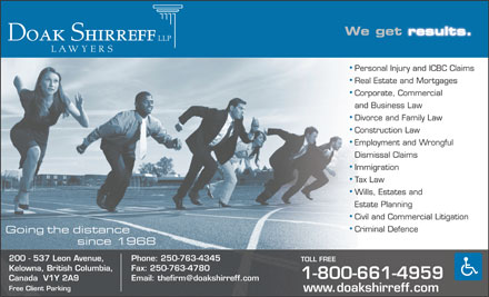 Doak Shirreff LLP (1-877-661-4957) - Display Ad - We get results. results. Personal Injury and ICBC Claims Real Estate and Mortgages Corporate, Commercial and Business Law Divorce and Family Law Construction Law Employment and Wrongful Dismissal Claims Immigration Tax Law Wills, Estates and Estate Planning Civil and Commercial Litigation Criminal Defence Going the distance since 1968 200 - 537 Leon Avenue, Phone: 250-763-4345 TOLL FREE Kelowna, British Columbia, Fax: 250-763-4780 1-800-661-4959 Canada  V1Y 2A9 Email: thefirm@doakshirreff.com Free Client Parking www.doakshirreff.com We get results. results. Personal Injury and ICBC Claims Real Estate and Mortgages Corporate, Commercial and Business Law Divorce and Family Law Construction Law Employment and Wrongful Dismissal Claims Immigration Tax Law Wills, Estates and Estate Planning Civil and Commercial Litigation Criminal Defence Going the distance since 1968 200 - 537 Leon Avenue, Phone: 250-763-4345 TOLL FREE Kelowna, British Columbia, Fax: 250-763-4780 1-800-661-4959 Canada  V1Y 2A9 Email: thefirm@doakshirreff.com Free Client Parking www.doakshirreff.com