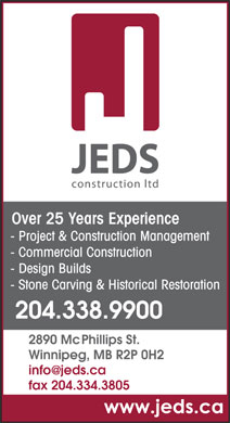 JEDS Const Ltd (204-338-9900) - Display Ad - Over 25 Years Experience - Project & Construction Management - Commercial Construction - Design Builds - Stone Carving & Historical Restoration 204.338.9900 2890 McPhillips St. Winnipeg, MB R2P 0H2 info@jeds.ca fax 204.334.3805 Winnipeg, MB R2P 0H2 info@jeds.ca fax 204.334.3805 Over 25 Years Experience - Project & Construction Management - Commercial Construction - Design Builds - Stone Carving & Historical Restoration 204.338.9900 2890 McPhillips St.
