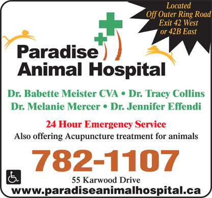 Paradise Animal Hospital (709-757-9047) - Display Ad - Off Outer Ring Road Exit 42 West or 42B East Dr. Babette Meister CVA   Dr. Tracy Collins Dr. Melanie Mercer   Dr. Jennifer Effendi 24 Hour Emergency Service Also offering Acupuncture treatment for animals 782-1107 Located 55 Karwood Drive www.paradiseanimalhospital.ca Located Off Outer Ring Road Exit 42 West or 42B East Dr. Babette Meister CVA   Dr. Tracy Collins Dr. Melanie Mercer   Dr. Jennifer Effendi 24 Hour Emergency Service Also offering Acupuncture treatment for animals 782-1107 55 Karwood Drive www.paradiseanimalhospital.ca