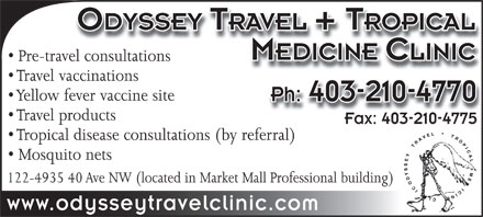 Odyssey Travel Clinic (403-210-4770) - Display Ad - ODYSSEY TRAVEL + TROPICAL MEDICINE CLINIC Pre-travel consultationsel consultations Travel vaccinationsaccinations Yellow fever vaccine site Ph: 403-210-4770 Travel products Fax: 403-210-4775Fax: 403-210-4775 Tropical disease consultations (by referral) Mosquito nets 122-4935 40 Ave NW (located in Market Mall Professional building) www.odysseytravelclinic.com