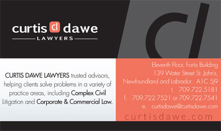 Curtis Dawe (709-722-5181) - Display Ad - Eleventh Floor, Fortis Building 139 Water Street St. John s, CURTIS DAWE LAWYERS trusted advisors, Newfoundland and Labrador   A1C 5J9 helping clients solve problems in a variety of t.   709.722.5181 practice areas, including Complex Civil f.   709.722.7521 or 709.722.7541 Litigation and Corporate & Commercial Law. e.   curtisdawe@curtisdawe.com Eleventh Floor, Fortis Building 139 Water Street St. John s, trusted advisors, Newfoundland and Labrador   A1C 5J9 helping clients solve problems in a variety of t.   709.722.5181 practice areas, including Complex Civil f.   709.722.7521 or 709.722.7541 Litigation and Corporate & Commercial Law. e.   curtisdawe@curtisdawe.com CURTIS DAWE LAWYERS