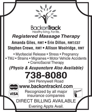 Back on Track (709-738-8080) - Annonce illustrée - www.backontracknl.com Recognized by all major insurance companies DIRECT BILLING AVAILABLE Evening Appts Avail. Registered Massage Therapy Amanda Giles, RMT   Erin Dillon, RMT/CST Stephen Crewe, RMT   Allison Woolridge, RMT Myofascial Release   Stress   Pregnancy TMJ   Strains   Migraines   Motor Vehicle Accidents CranioSacral Therapy (Physio & Acupuncture Also Available) 738-8080 344 Pennywell Road RMT   Erin Dillon, RMT/CST Stephen Crewe, RMT   Allison Woolridge, RMT Myofascial Release   Stress   Pregnancy TMJ   Strains   Migraines   Motor Vehicle Accidents CranioSacral Therapy (Physio & Acupuncture Also Available) 738-8080 344 Pennywell Road www.backontracknl.com Recognized by all major insurance companies DIRECT BILLING AVAILABLE Evening Appts Avail. Registered Massage Therapy Amanda Giles,