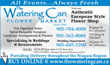 The Watering Can Flower Market (905-704-0088) - Display Ad - All Events...Always Fresh Visit our Authentic European Style Flower Shop Since 1996 28 James St Our Signature Items: 905-704-0088 St Catharines Spiral Bouquets, European 3711 King St Landscape Arrangements &amp; Planters 905-562-0088 Vineland Specializing in Weddings Wedding Department 18 James St &amp; Bereavements St Catharines 905-685-5200 MON-FRI 8am-6pm   SAT 8am-5pm HOURS SUN CLOSED (Sunday Funeral Deliveries Only) Providing Delivery throughout the Niagara Region BUY ONLINE @ www.thewateringcan.ca  All Events...Always Fresh Visit our Authentic European Style Flower Shop Since 1996 28 James St Our Signature Items: 905-704-0088 St Catharines Spiral Bouquets, European 3711 King St Landscape Arrangements &amp; Planters 905-562-0088 Vineland Specializing in Weddings Wedding Department 18 James St &amp; Bereavements St Catharines 905-685-5200 MON-FRI 8am-6pm   SAT 8am-5pm HOURS SUN CLOSED (Sunday Funeral Deliveries Only) Providing Delivery throughout the Niagara Region BUY ONLINE @ www.thewateringcan.ca