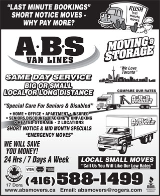 A ABS Movers & Storage Ltd (647-931-9339) - Annonce illustrée - LAST MINUTE BOOKINGS SHORT NOTICE MOVES - WHY PAY MORE? B A S VAN LINES We Love Toronto SAME DAY SERVICE BIG OR SMALL COMPARE OUR RATES LOCAL OR LONG DISTANCE Special Care For Seniors & Disabled HOME   OFFICE   APARTMENT   INSURED SENIORS DISCOUNT   PACKING & UNPACKING HEATED STORAGE - 2 LOCATIONS SHORT NOTICE & MID MONTH SPECIALS EMERGENCY MOVES WE WILL SAVE YOU MONEY! LOCAL SMALL MOVES 24 Hrs / 7 Days A Week Call Us You Will Like Our Low Rates (416) 588-1499 17 Dora www.absmovers.ca   Email: absmovers@rogers.com  LAST MINUTE BOOKINGS SHORT NOTICE MOVES - WHY PAY MORE? B A S VAN LINES We Love Toronto SAME DAY SERVICE BIG OR SMALL COMPARE OUR RATES LOCAL OR LONG DISTANCE Special Care For Seniors & Disabled HOME   OFFICE   APARTMENT   INSURED SENIORS DISCOUNT   PACKING & UNPACKING HEATED STORAGE - 2 LOCATIONS SHORT NOTICE & MID MONTH SPECIALS EMERGENCY MOVES WE WILL SAVE YOU MONEY! LOCAL SMALL MOVES 24 Hrs / 7 Days A Week Call Us You Will Like Our Low Rates (416) 588-1499 17 Dora www.absmovers.ca   Email: absmovers@rogers.com  LAST MINUTE BOOKINGS SHORT NOTICE MOVES - WHY PAY MORE? B A S VAN LINES We Love Toronto SAME DAY SERVICE BIG OR SMALL COMPARE OUR RATES LOCAL OR LONG DISTANCE Special Care For Seniors & Disabled HOME   OFFICE   APARTMENT   INSURED SENIORS DISCOUNT   PACKING & UNPACKING HEATED STORAGE - 2 LOCATIONS SHORT NOTICE & MID MONTH SPECIALS EMERGENCY MOVES WE WILL SAVE YOU MONEY! LOCAL SMALL MOVES 24 Hrs / 7 Days A Week Call Us You Will Like Our Low Rates (416) 588-1499 17 Dora www.absmovers.ca   Email: absmovers@rogers.com  LAST MINUTE BOOKINGS SHORT NOTICE MOVES - WHY PAY MORE? B A S VAN LINES We Love Toronto SAME DAY SERVICE BIG OR SMALL COMPARE OUR RATES LOCAL OR LONG DISTANCE Special Care For Seniors & Disabled HOME   OFFICE   APARTMENT   INSURED SENIORS DISCOUNT   PACKING & UNPACKING HEATED STORAGE - 2 LOCATIONS SHORT NOTICE & MID MONTH SPECIALS EMERGENCY MOVES WE WILL SAVE YOU MONEY! LOCAL SMALL MOVES 24 Hrs / 7 Days A Week Call Us You Will Like Our Low Rates (416) 588-1499 17 Dora www.absmovers.ca   Email: absmovers@rogers.com  LAST MINUTE BOOKINGS SHORT NOTICE MOVES - WHY PAY MORE? B A S VAN LINES We Love Toronto SAME DAY SERVICE BIG OR SMALL COMPARE OUR RATES LOCAL OR LONG DISTANCE Special Care For Seniors & Disabled HOME   OFFICE   APARTMENT   INSURED SENIORS DISCOUNT   PACKING & UNPACKING HEATED STORAGE - 2 LOCATIONS SHORT NOTICE & MID MONTH SPECIALS EMERGENCY MOVES WE WILL SAVE YOU MONEY! LOCAL SMALL MOVES 24 Hrs / 7 Days A Week Call Us You Will Like Our Low Rates (416) 588-1499 17 Dora www.absmovers.ca   Email: absmovers@rogers.com