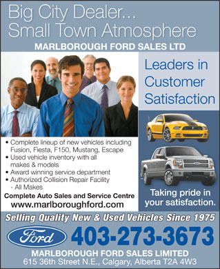 Marlborough Ford Sales Ltd (403-273-3673) - Display Ad - Big City Dealer... Small Town Atmosphere MARLBOROUGH FORD SALES LTD Leaders in Customer Satisfaction Complete lineup of new vehicles including Fusion, Fiesta, F150, Mustang, Escape Used vehicle inventory with all makes & models Award winning service department Authorized Collision Repair Facility - All Makes Taking pride inTaking pride in Complete Auto Sales and Service Centre your satisfaction. www.marlboroughford.com Selling Quality New & Used Vehicles Since 1975 403-273-3673 MARLBOROUGH FORD SALES LIMITED 615 36th Street N.E., Calgary, Alberta T2A 4W3