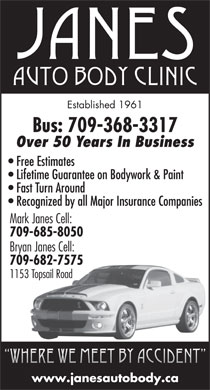Janes Auto Body Clinic (709-368-3317) - Annonce illustrée - Established 1961 Bus: 709-368-3317 Over 50 Years In Business Free Estimates Lifetime Guarantee on Bodywork & Paint Fast Turn Around Recognized by all Major Insurance Companies Mark Janes Cell: 709-685-8050 Bryan Janes Cell: 709-682-7575 1153 Topsail Road Where we meet by accident www.janesautobody.ca  Established 1961 Bus: 709-368-3317 Over 50 Years In Business Free Estimates Lifetime Guarantee on Bodywork & Paint Fast Turn Around Recognized by all Major Insurance Companies Mark Janes Cell: 709-685-8050 Bryan Janes Cell: 709-682-7575 1153 Topsail Road Where we meet by accident www.janesautobody.ca