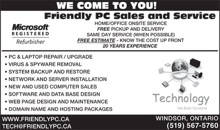 Friendly PC Sales & Service (519-567-5760) - Annonce illustrée - WE COME TO YOU! Friendly PC Sales and Service HOME/OFFICE ONSITE SERVICE FREE PICKUP AND DELIVERY SAME DAY SERVICE (WHEN POSSIBLE) FREE ESTIMATE - KNOW THE COST UP FRONT 20 YEARS EXPERIENCE PC & LAPTOP REPAIR / UPGRADE VIRUS & SPYWARE REMOVAL SYSTEM BACKUP AND RESTORE NETWORK AND SERVER INSTALLATION NEW AND USED COMPUTER SALES SOFTWARE AND DATA BASE DESIGN WEB PAGE DESIGN AND MAINTENANCE DOMAIN NAME AND HOSTING PACKAGES WINDSOR, ONTARIO WWW.FRIENDLYPC.CA (519) 567-5760
